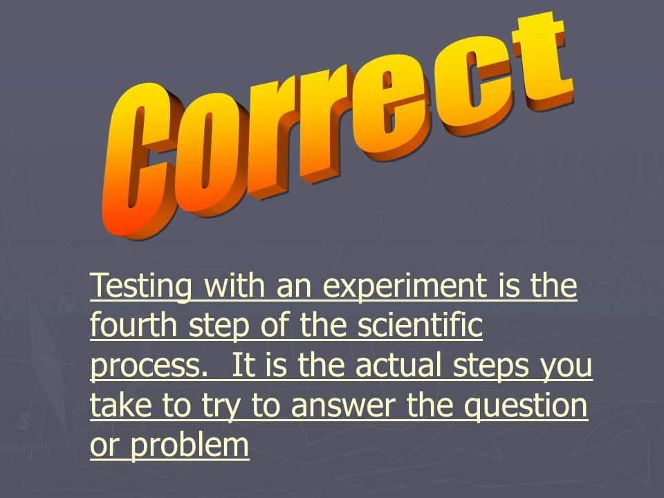 Testing with an experiment is the fourth step of the scientific process.