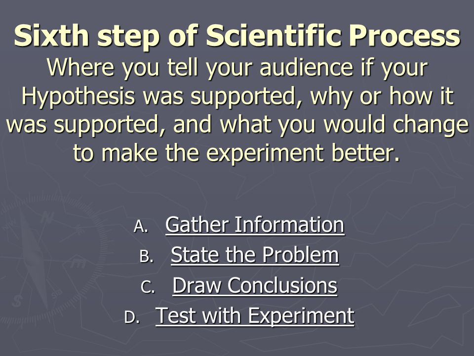 Sixth step of Scientific Process Where you tell your audience if your Hypothesis was supported, why or how it was supported, and what you would change to make the experiment better.