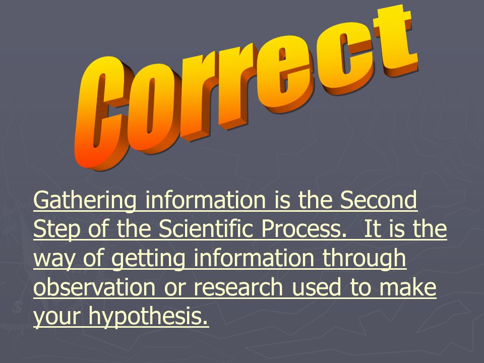Gathering information is the Second Step of the Scientific Process.
