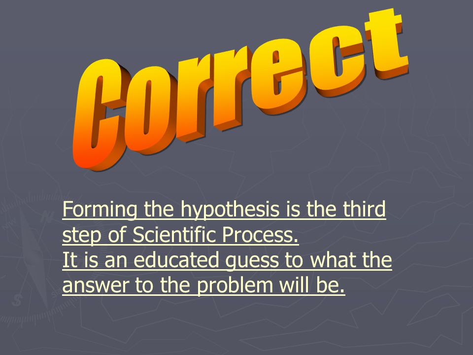 Forming the hypothesis is the third step of Scientific Process.