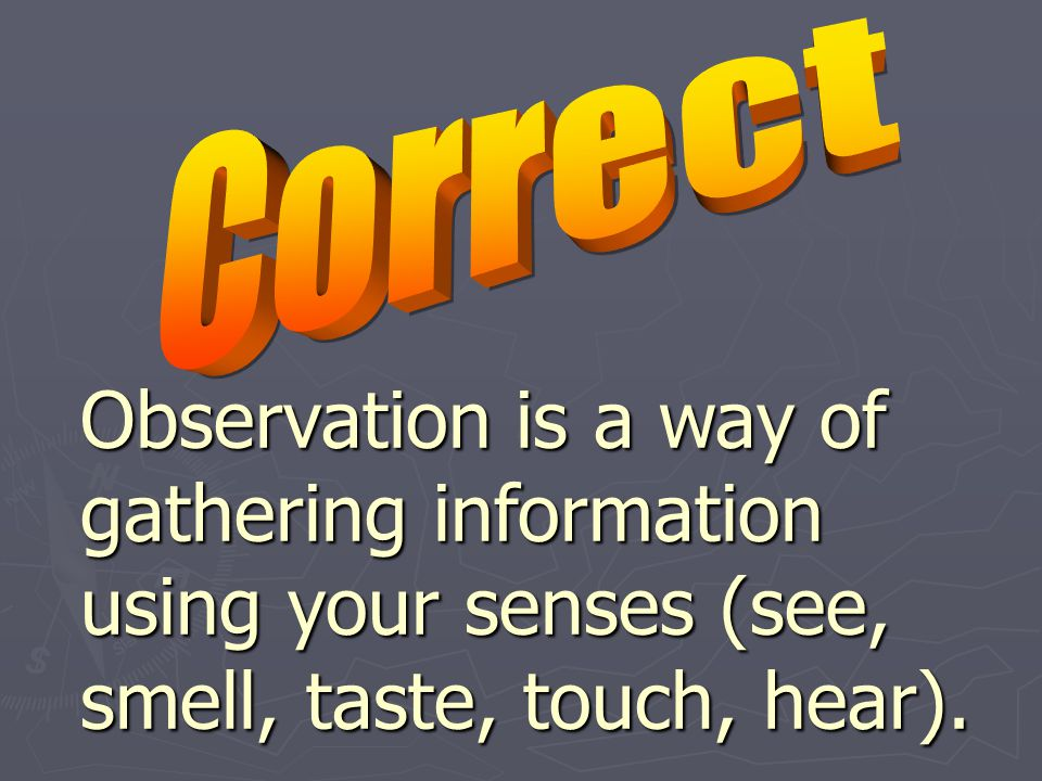 Observation is a way of gathering information using your senses (see, smell, taste, touch, hear).