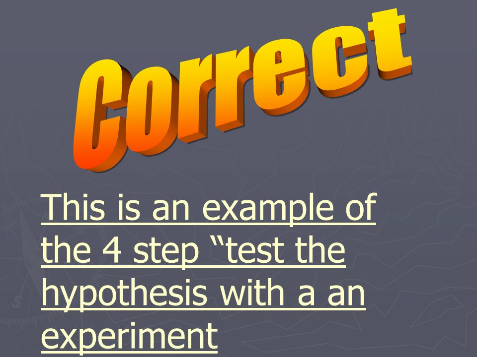 This is an example of the 4 step test the hypothesis with a an experiment