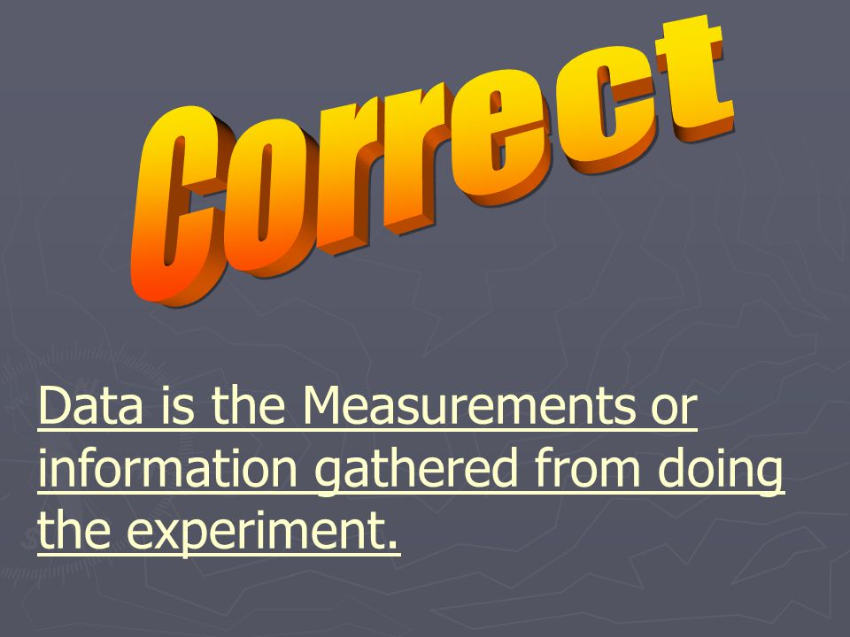 Data is the Measurements or information gathered from doing the experiment.