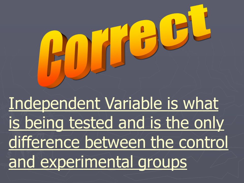 Independent Variable is what is being tested and is the only difference between the control and experimental groups