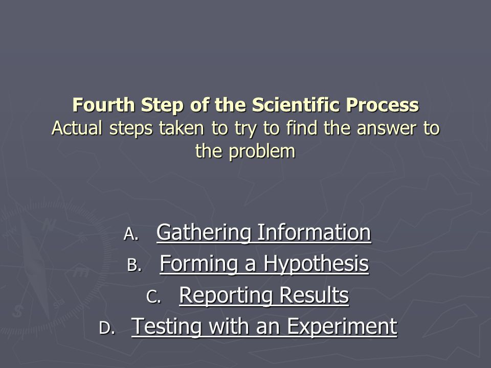 Fourth Step of the Scientific Process Actual steps taken to try to find the answer to the problem A.