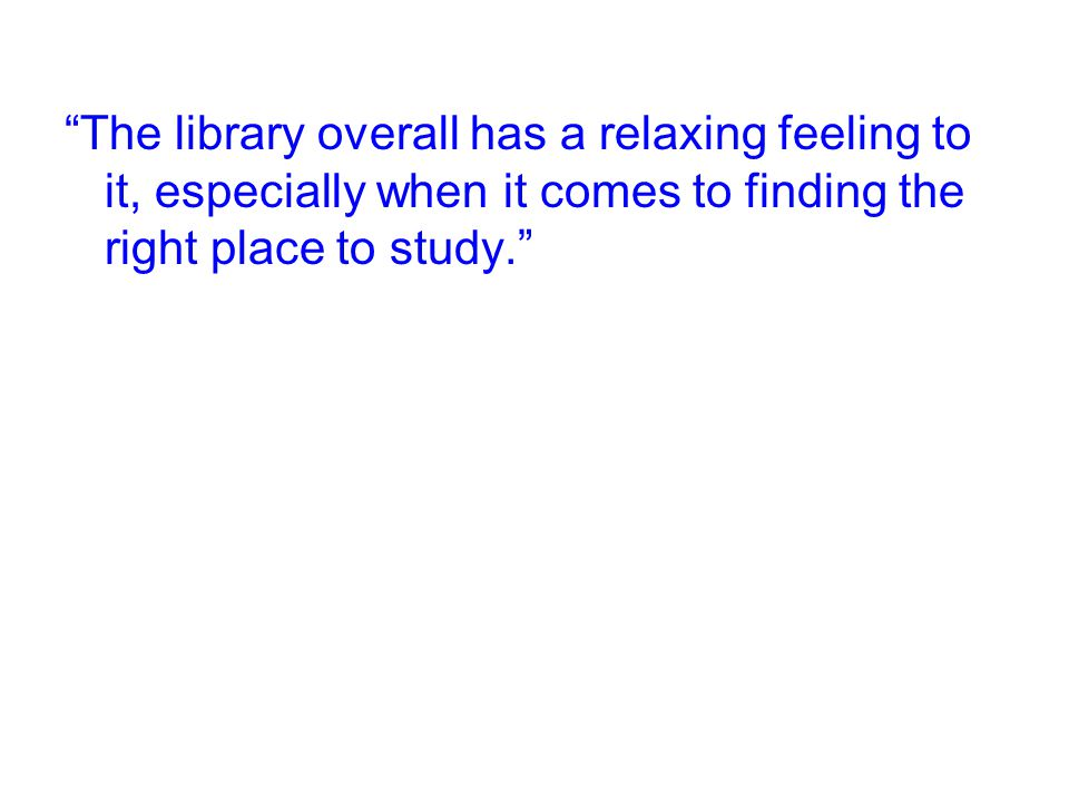The library overall has a relaxing feeling to it, especially when it comes to finding the right place to study.