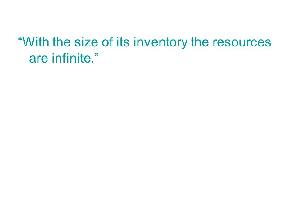 With the size of its inventory the resources are infinite.