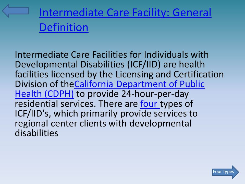 Intermediate Care Facility: General Definition Intermediate Care Facilities for Individuals with Developmental Disabilities (ICF/IID) are health facilities licensed by the Licensing and Certification Division of theCalifornia Department of Public Health (CDPH) to provide 24-hour-per-day residential services.
