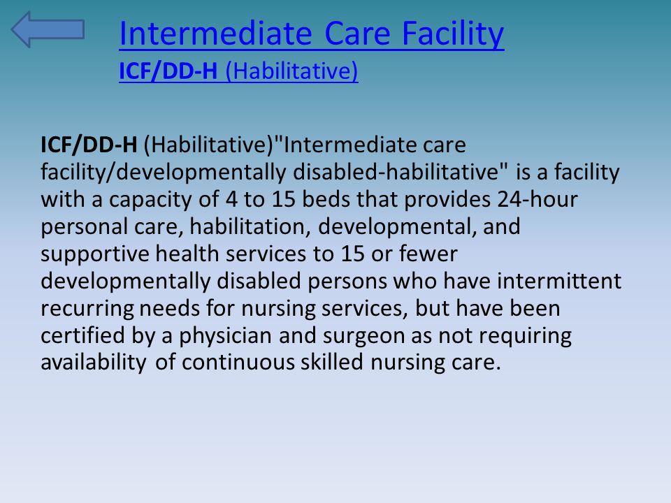 Intermediate Care Facility ICF/DD-H (Habilitative) ICF/DD-H (Habilitative) Intermediate care facility/developmentally disabled-habilitative is a facility with a capacity of 4 to 15 beds that provides 24-hour personal care, habilitation, developmental, and supportive health services to 15 or fewer developmentally disabled persons who have intermittent recurring needs for nursing services, but have been certified by a physician and surgeon as not requiring availability of continuous skilled nursing care.