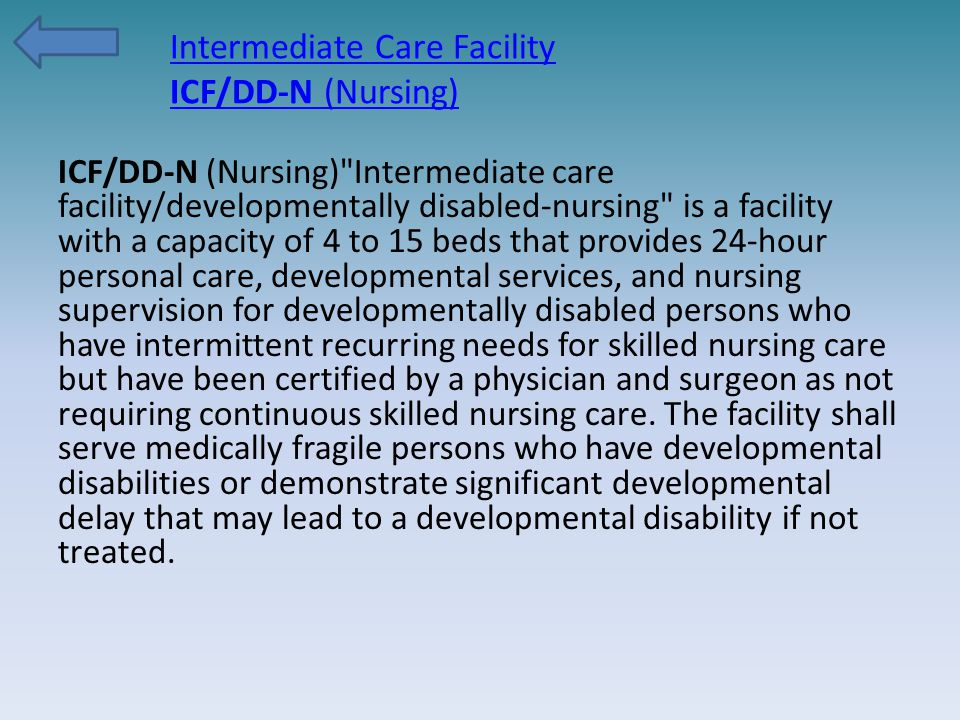 Intermediate Care Facility ICF/DD-N (Nursing) ICF/DD-N (Nursing) Intermediate care facility/developmentally disabled-nursing is a facility with a capacity of 4 to 15 beds that provides 24-hour personal care, developmental services, and nursing supervision for developmentally disabled persons who have intermittent recurring needs for skilled nursing care but have been certified by a physician and surgeon as not requiring continuous skilled nursing care.