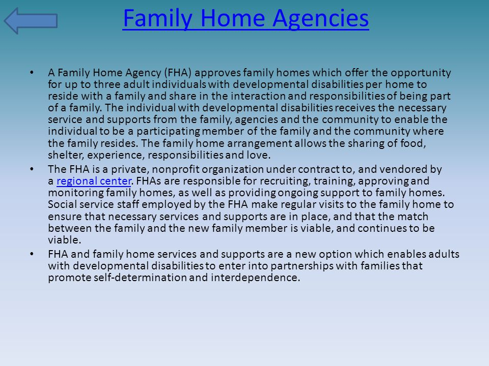 Family Home Agencies A Family Home Agency (FHA) approves family homes which offer the opportunity for up to three adult individuals with developmental disabilities per home to reside with a family and share in the interaction and responsibilities of being part of a family.