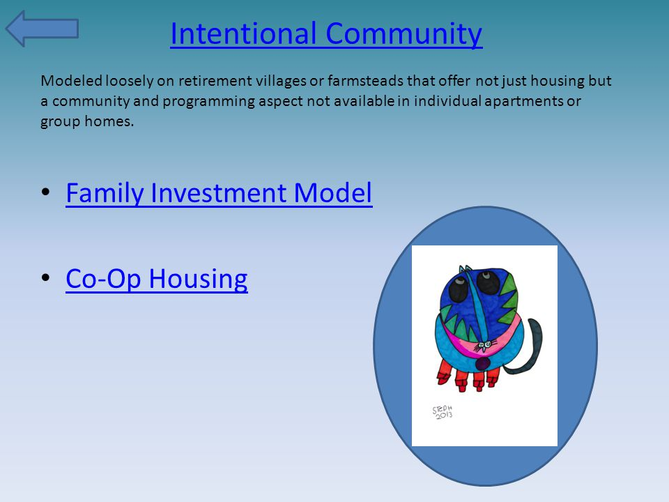Intentional Community Family Investment Model Co-Op Housing Modeled loosely on retirement villages or farmsteads that offer not just housing but a com