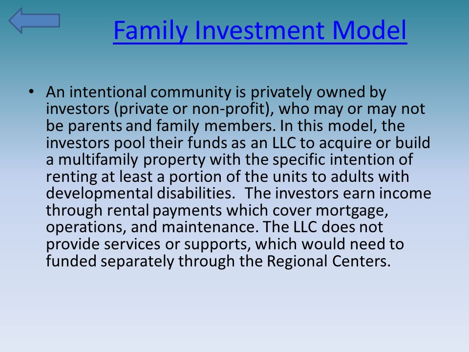 Family Investment Model An intentional community is privately owned by investors (private or non-profit), who may or may not be parents and family members.