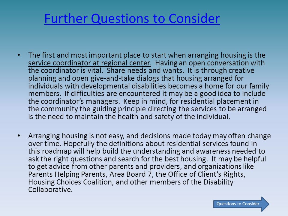 Further Questions to Consider The first and most important place to start when arranging housing is the service coordinator at regional center.