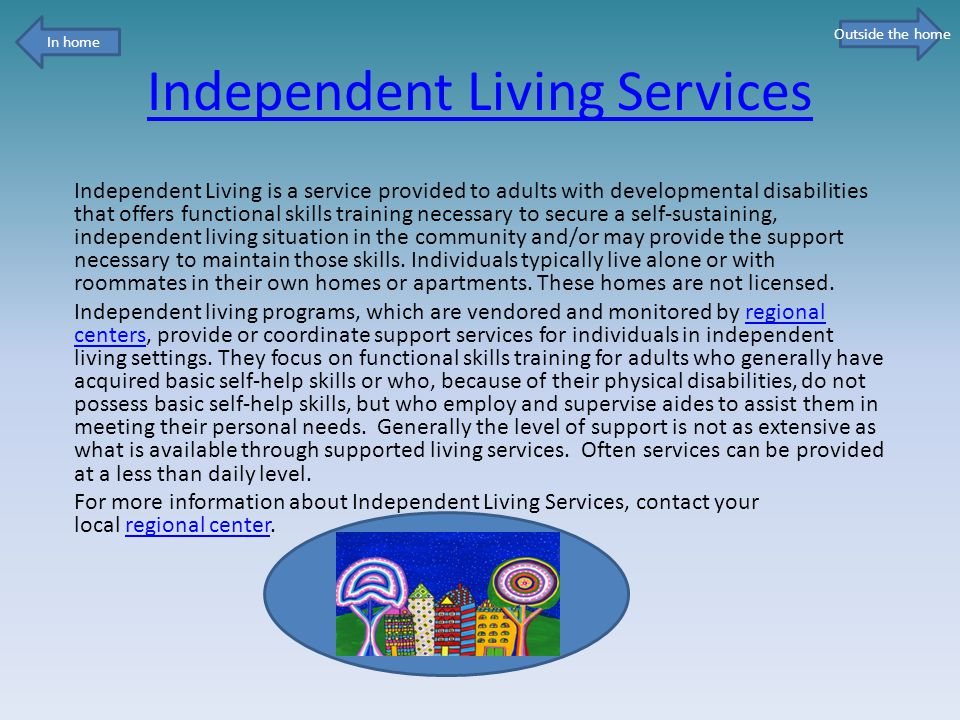 Independent Living Services Independent Living is a service provided to adults with developmental disabilities that offers functional skills training necessary to secure a self-sustaining, independent living situation in the community and/or may provide the support necessary to maintain those skills.