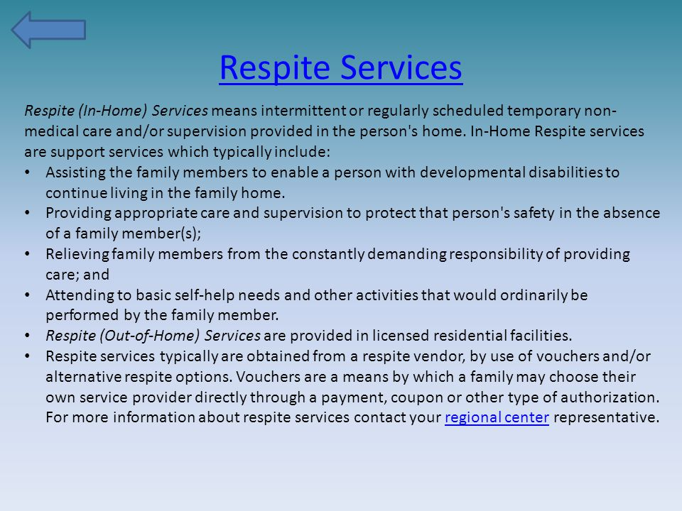 Respite Services Respite (In-Home) Services means intermittent or regularly scheduled temporary non- medical care and/or supervision provided in the p