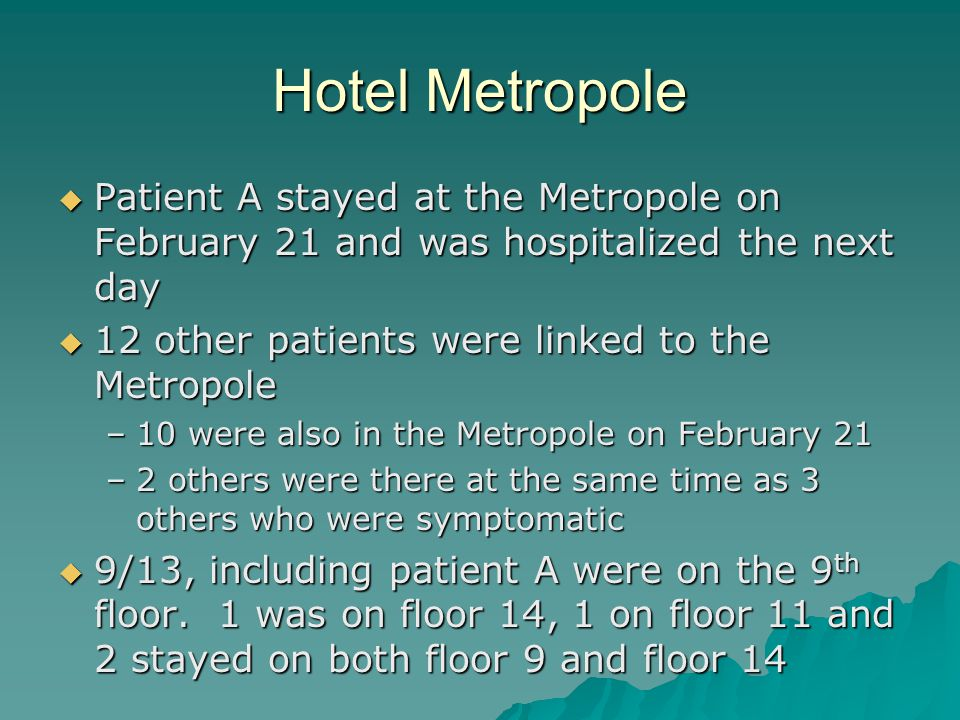 Hotel Metropole  Patient A stayed at the Metropole on February 21 and was hospitalized the next day  12 other patients were linked to the Metropole –10 were also in the Metropole on February 21 –2 others were there at the same time as 3 others who were symptomatic  9/13, including patient A were on the 9 th floor.