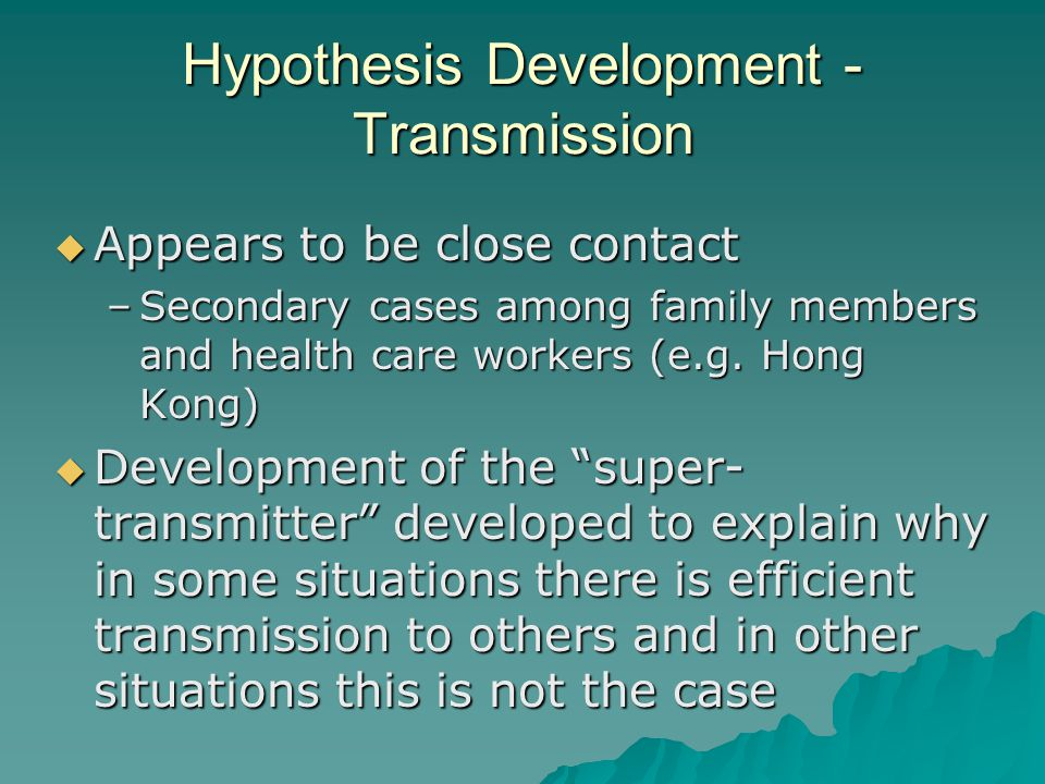 Hypothesis Development - Transmission  Appears to be close contact –Secondary cases among family members and health care workers (e.g.