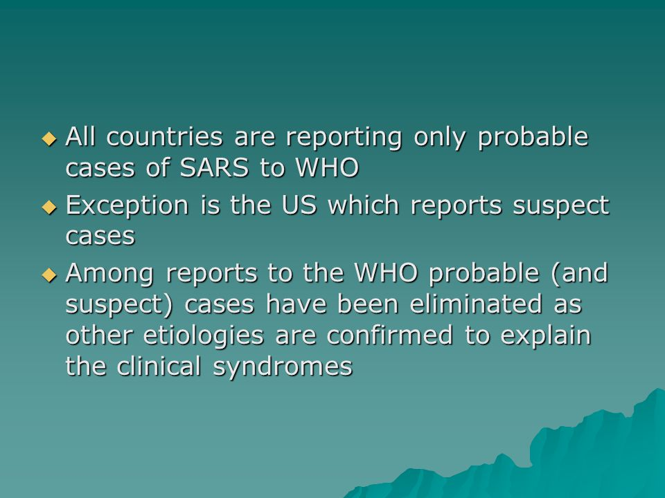  All countries are reporting only probable cases of SARS to WHO  Exception is the US which reports suspect cases  Among reports to the WHO probable (and suspect) cases have been eliminated as other etiologies are confirmed to explain the clinical syndromes