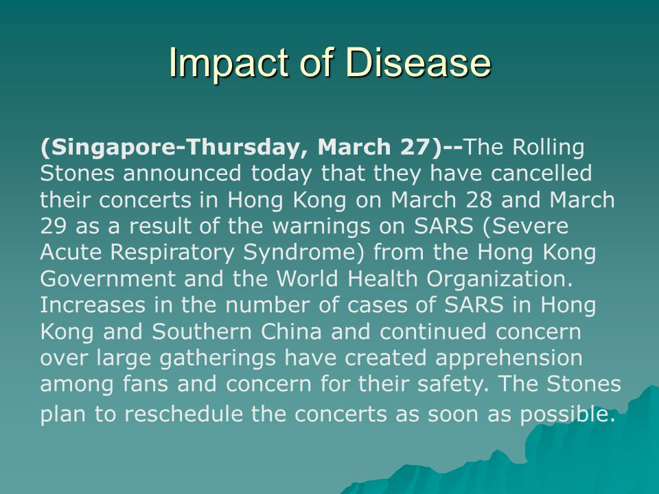 Impact of Disease (Singapore-Thursday, March 27)--The Rolling Stones announced today that they have cancelled their concerts in Hong Kong on March 28 and March 29 as a result of the warnings on SARS (Severe Acute Respiratory Syndrome) from the Hong Kong Government and the World Health Organization.