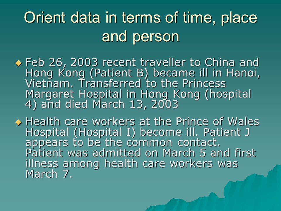 Orient data in terms of time, place and person  Feb 26, 2003 recent traveller to China and Hong Kong (Patient B) became ill in Hanoi, Vietnam. Transf