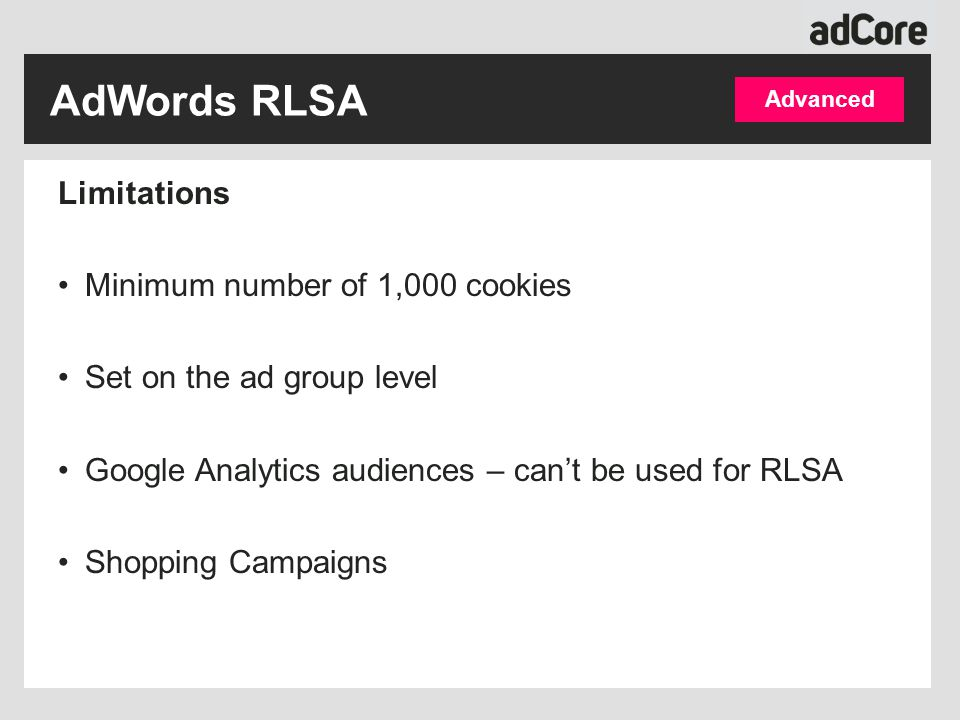 Limitations Minimum number of 1,000 cookies Set on the ad group level Google Analytics audiences – can't be used for RLSA Shopping Campaigns Advanced AdWords RLSA