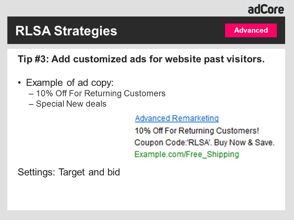Advanced Tip #3: Add customized ads for website past visitors. Example of ad copy: –10% Off For Returning Customers –Special New deals Settings: Targe
