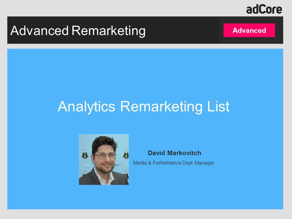 Advanced Remarketing Analytics Remarketing List Advanced David Markovitch Media & Performance Dept.