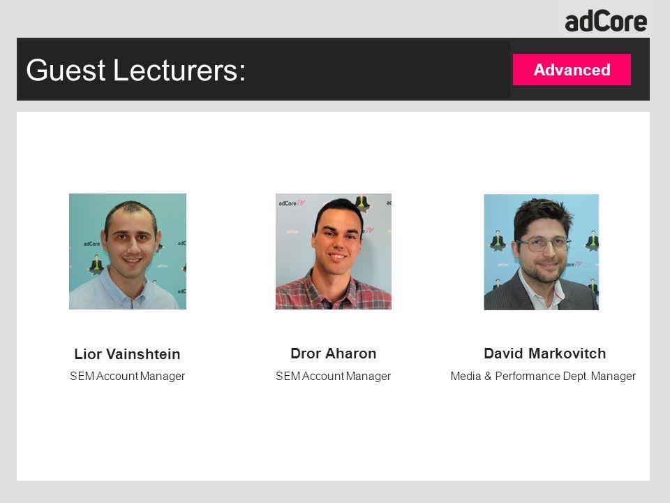 Guest Lecturers: Advanced Lior Vainshtein SEM Account Manager Dror Aharon SEM Account Manager David Markovitch Media & Performance Dept.
