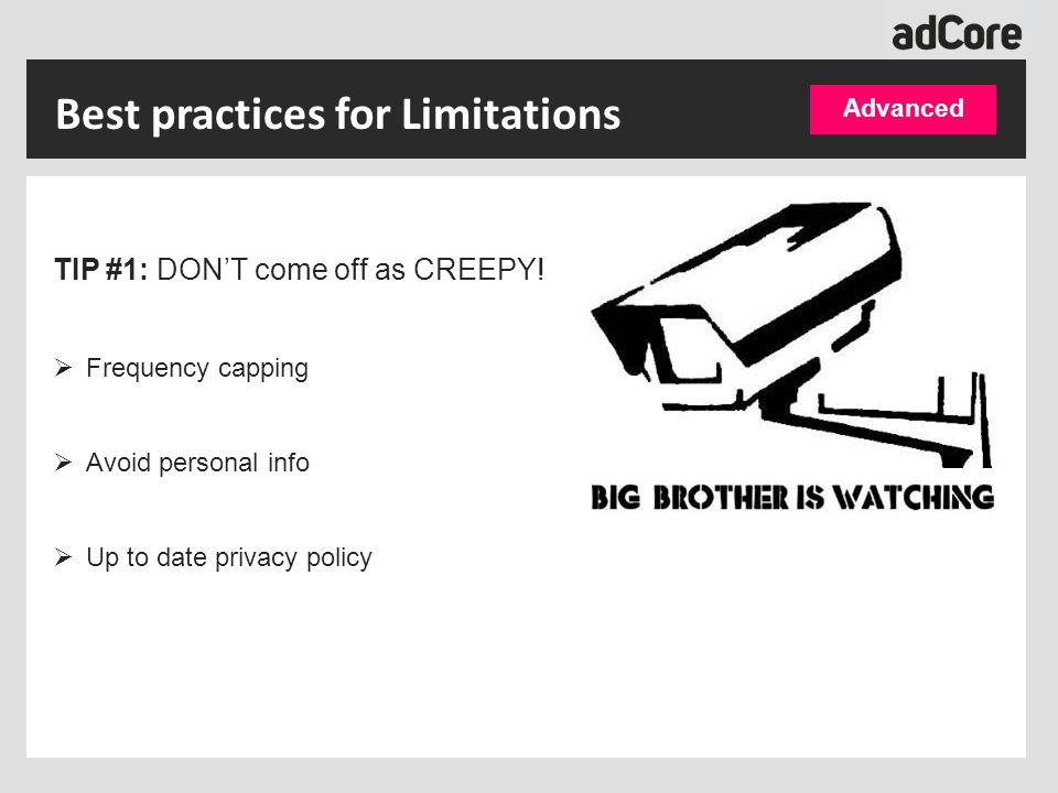 Best practices for Limitations TIP #1: DON'T come off as CREEPY!  Frequency capping  Avoid personal info  Up to date privacy policy Advanced