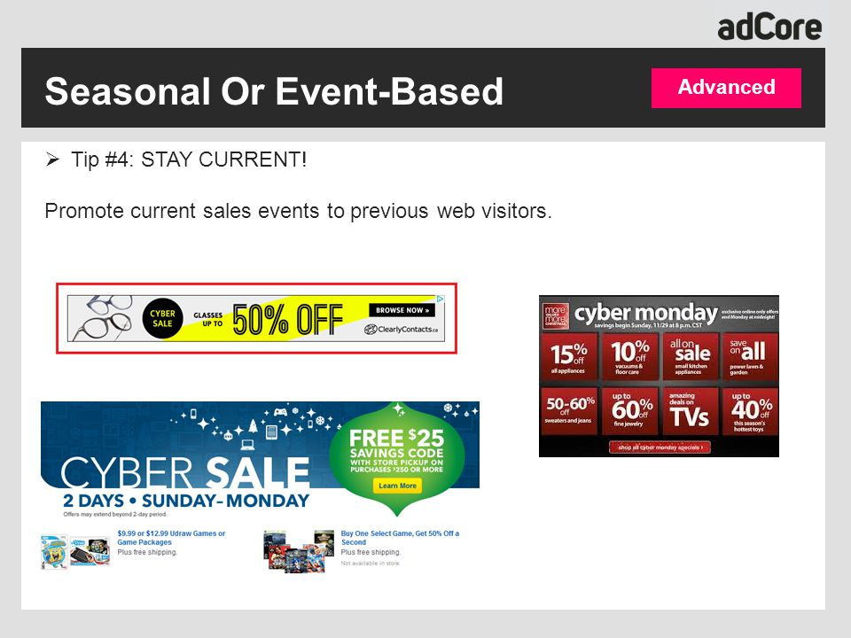 Seasonal Or Event-Based Advanced  Tip #4: STAY CURRENT! Promote current sales events to previous web visitors.