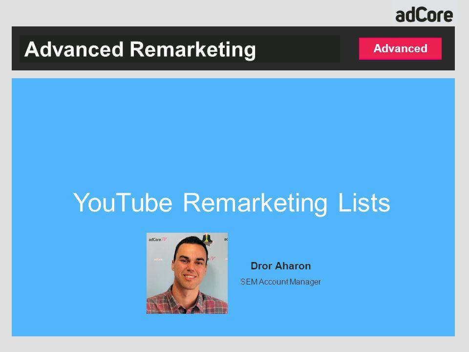 Advanced Advanced Remarketing YouTube Remarketing Lists Dror Aharon SEM Account Manager