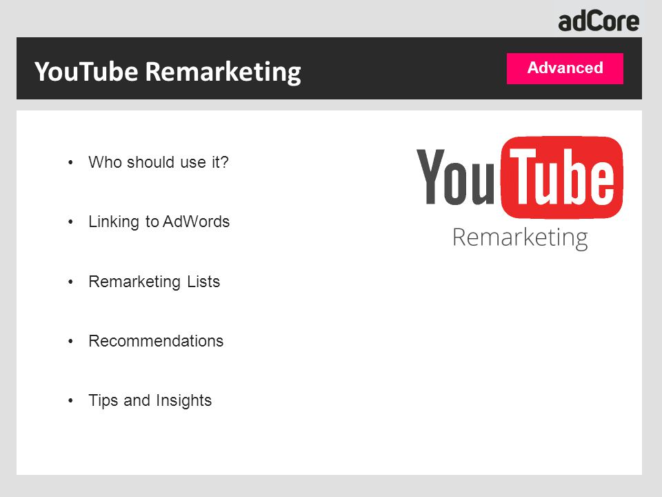 YouTube Remarketing Who should use it? Linking to AdWords Remarketing Lists Recommendations Tips and Insights Advanced