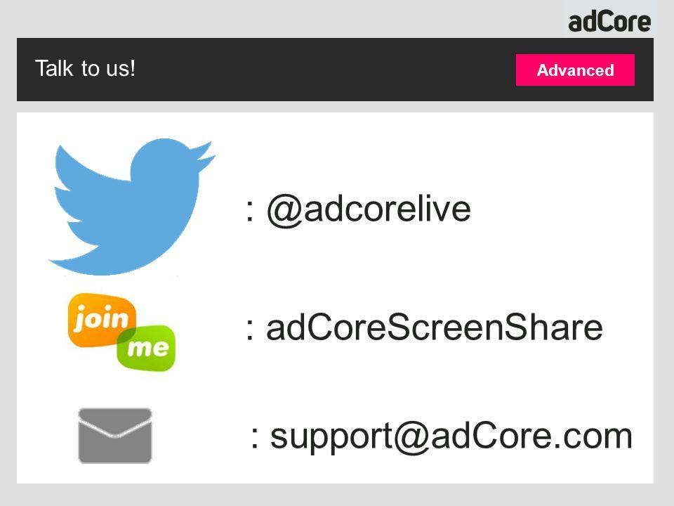 Talk to us! : @adcorelive : adCoreScreenShare : support@adCore.com Advanced
