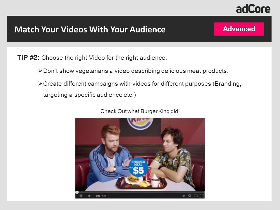 TIP #2: Choose the right Video for the right audience.  Don't show vegetarians a video describing delicious meat products.  Create different campaig
