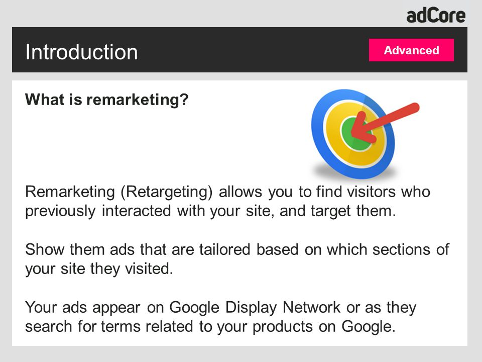 Introduction Advanced What is remarketing? Remarketing (Retargeting) allows you to find visitors who previously interacted with your site, and target