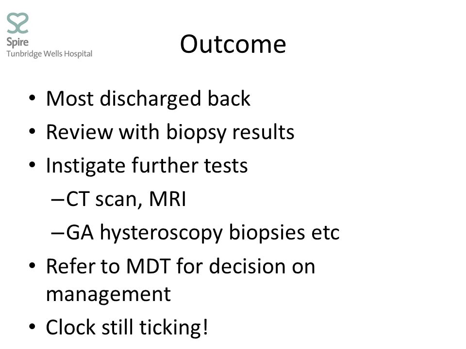Outcome Most discharged back Review with biopsy results Instigate further tests – CT scan, MRI – GA hysteroscopy biopsies etc Refer to MDT for decisio