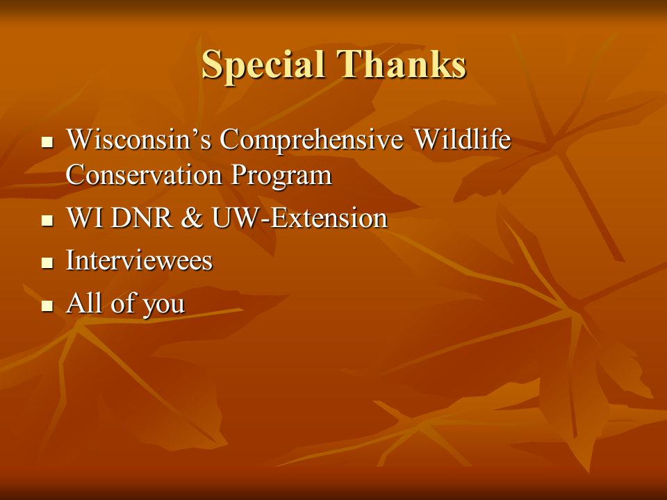 Special Thanks Wisconsin's Comprehensive Wildlife Conservation Program Wisconsin's Comprehensive Wildlife Conservation Program WI DNR & UW-Extension WI DNR & UW-Extension Interviewees Interviewees All of you All of you