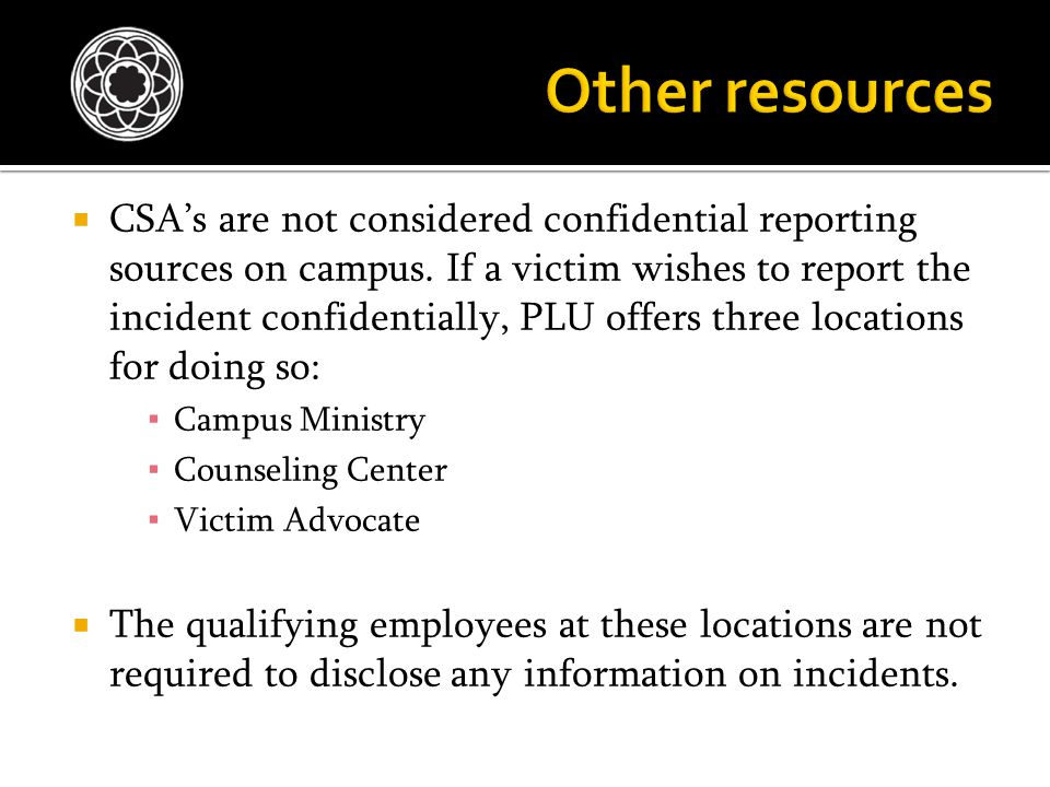  CSA's are not considered confidential reporting sources on campus. If a victim wishes to report the incident confidentially, PLU offers three locati