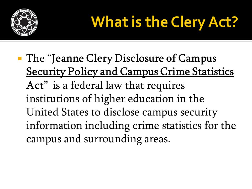  The Jeanne Clery Disclosure of Campus Security Policy and Campus Crime Statistics Act is a federal law that requires institutions of higher education in the United States to disclose campus security information including crime statistics for the campus and surrounding areas.