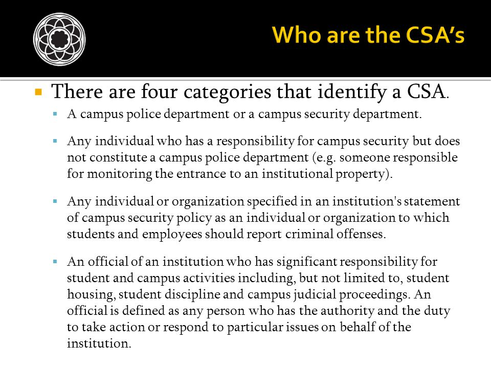  There are four categories that identify a CSA.  A campus police department or a campus security department.  Any individual who has a responsibili