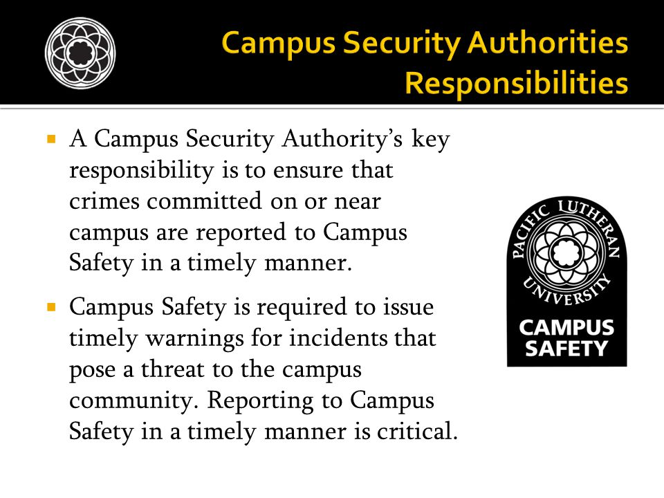  A Campus Security Authority's key responsibility is to ensure that crimes committed on or near campus are reported to Campus Safety in a timely mann