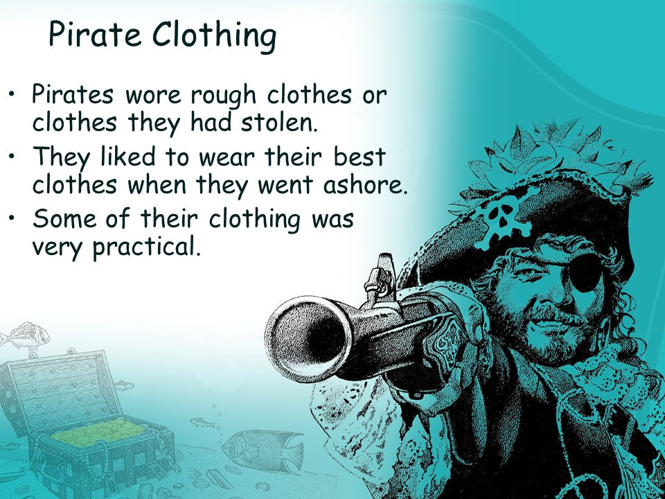 Pirate Clothing Pirates wore rough clothes or clothes they had stolen.