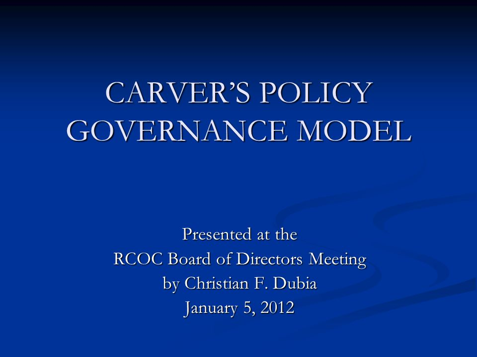 CARVER'S POLICY GOVERNANCE MODEL Presented at the RCOC Board of Directors Meeting by Christian F. Dubia January 5, 2012