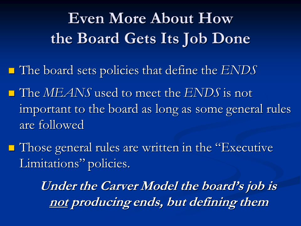 Even More About How the Board Gets Its Job Done The board sets policies that define the ENDS The board sets policies that define the ENDS The MEANS us