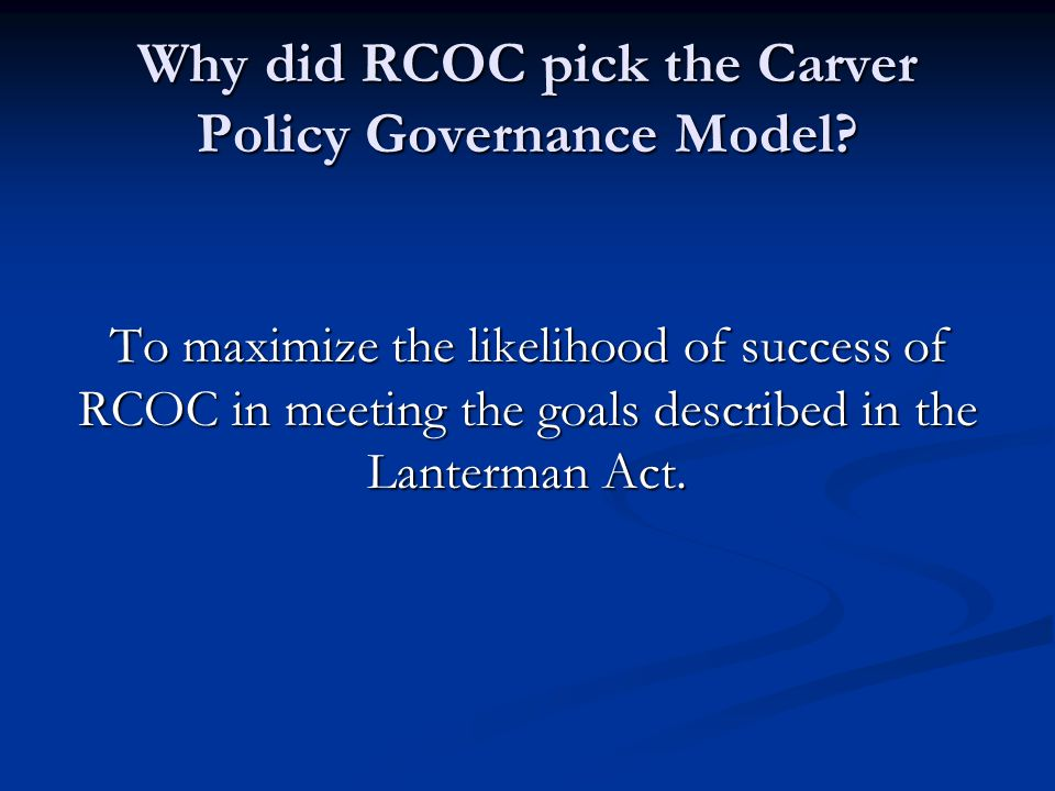 Why did RCOC pick the Carver Policy Governance Model? To maximize the likelihood of success of RCOC in meeting the goals described in the Lanterman Ac