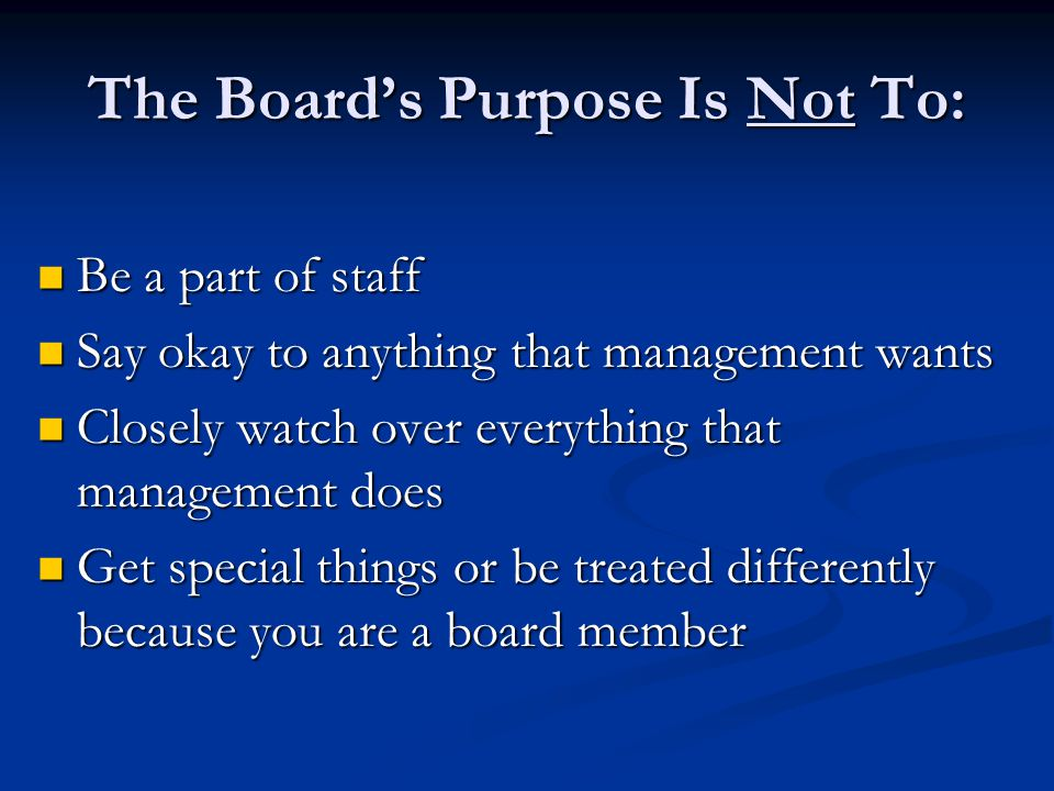 The Board's Purpose Is Not To: Be a part of staff Be a part of staff Say okay to anything that management wants Say okay to anything that management w