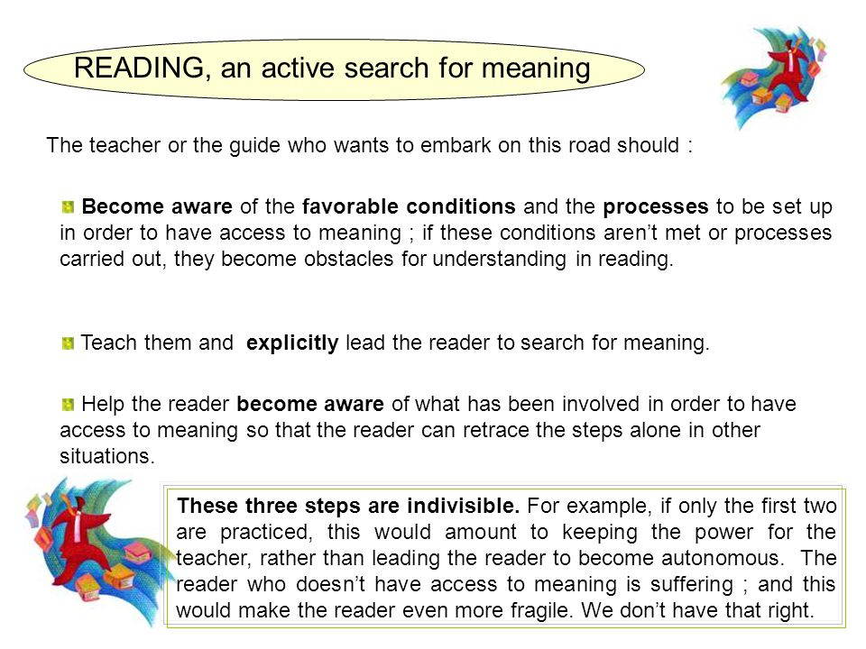 Help the reader become aware of what has been involved in order to have access to meaning so that the reader can retrace the steps alone in other situations.