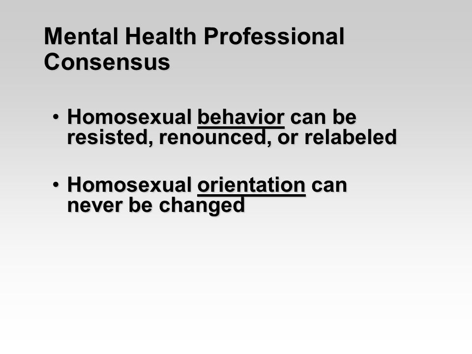 Mental Health Professional Consensus Homosexual behavior can be resisted, renounced, or relabeledHomosexual behavior can be resisted, renounced, or relabeled Homosexual orientation can never be changedHomosexual orientation can never be changed