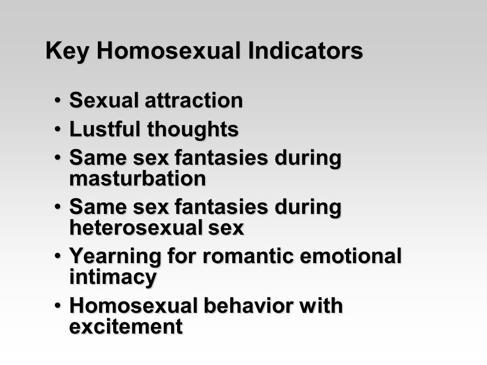 Sexual attractionSexual attraction Lustful thoughtsLustful thoughts Same sex fantasies during masturbationSame sex fantasies during masturbation Same sex fantasies during heterosexual sexSame sex fantasies during heterosexual sex Yearning for romantic emotional intimacyYearning for romantic emotional intimacy Homosexual behavior with excitementHomosexual behavior with excitement Key Homosexual Indicators